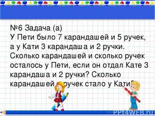 №6 Задача (а) У Пети было 7 карандашей и 5 ручек, а у Кати 3 карандаша и 2 ручки