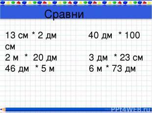 Сравни 13 см * 2 дм 40 дм * 100 см 2 м * 20 дм 3 дм * 23 см 46 дм * 5 м 6 м * 73