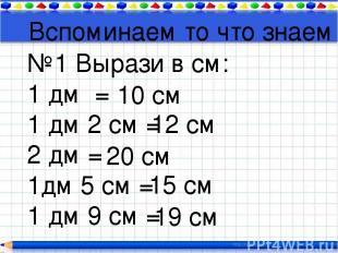 Вспоминаем то что знаем №1 Вырази в см: 1 дм = 1 дм 2 см = 2 дм = 1дм 5 см = 1 д
