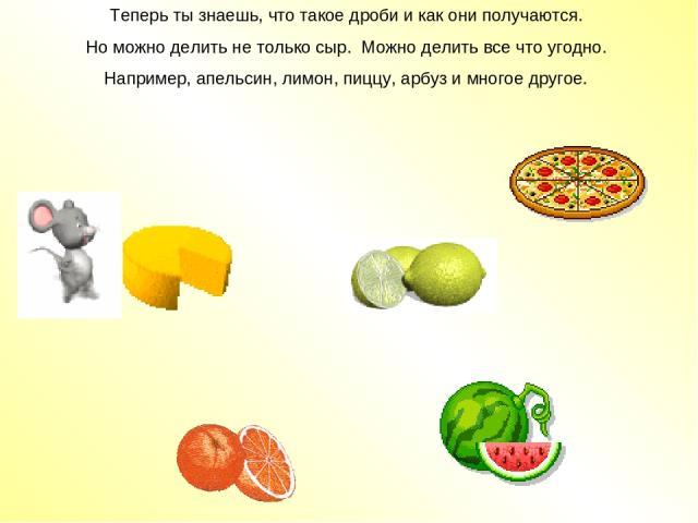 Теперь ты знаешь, что такое дроби и как они получаются. Но можно делить не только сыр. Можно делить все что угодно. Например, апельсин, лимон, пиццу, арбуз и многое другое.