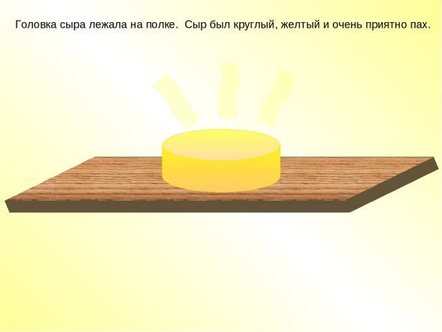 Головка сыра лежала на полке. Сыр был круглый, желтый и очень приятно пах.