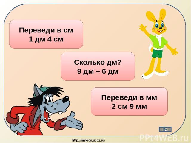 14 см Переведи в см 1 дм 4 см 3 дм Сколько дм? 9 дм – 6 дм 29 мм Переведи в мм 2 см 9 мм http://mykids.ucoz.ru/
