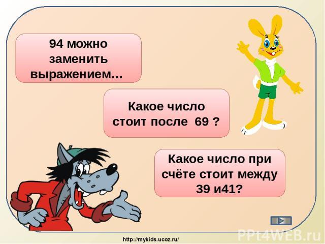90 + 4 94 можно заменить выражением… 70 Какое число стоит после 69 ? 40 Какое число при счёте стоит между 39 и41? http://mykids.ucoz.ru/