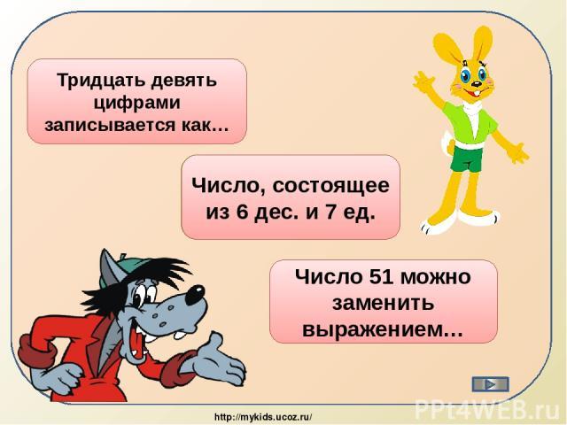 39 Тридцать девять цифрами записывается как… 67 Число, состоящее из 6 дес. и 7 ед. 50+1 Число 51 можно заменить выражением… http://mykids.ucoz.ru/