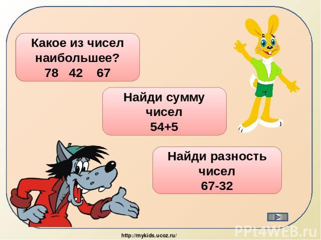 78 Какое из чисел наибольшее? 78 42 67 59 Найди сумму чисел 54+5 35 Найди разность чисел 67-32 http://mykids.ucoz.ru/