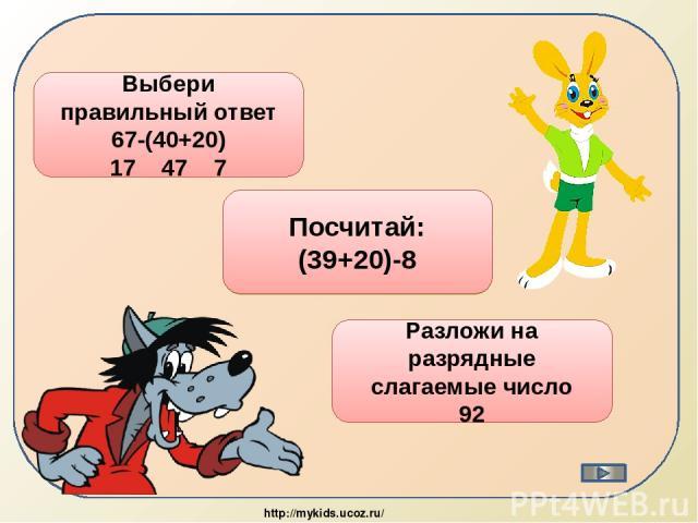 7 Выбери правильный ответ 67-(40+20) 17 47 7 51 Посчитай: (39+20)-8 90+2 Разложи на разрядные слагаемые число 92 http://mykids.ucoz.ru/
