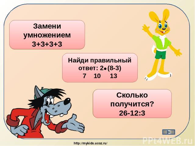 3 4=12 Замени умножением 3+3+3+3 10 Найди правильный ответ: 2 (8-3) 7 10 13 22 Сколько получится? 26-12:3 http://mykids.ucoz.ru/