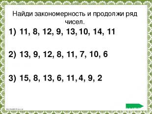 Найди закономерность и продолжи ряд чисел. 11, 8, 12, 9, 13, 1) 10, 14, 11 13, 9