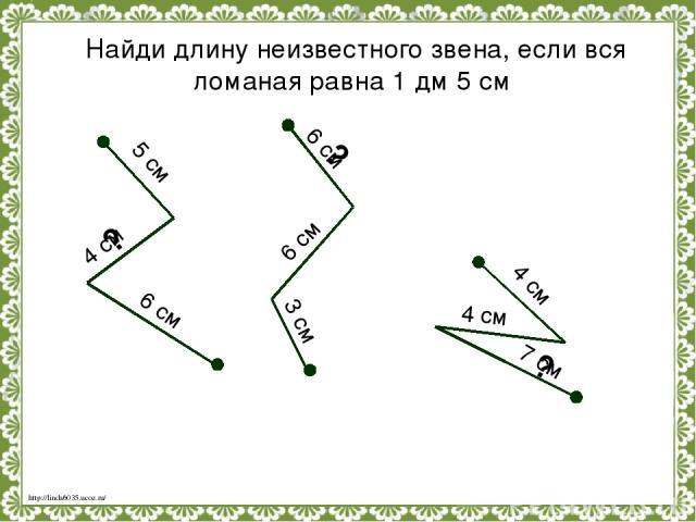 Найди длину неизвестного звена, если вся ломаная равна 1 дм 5 см 5 см 4 см 6 см 6 см 6 см 3 см 4 см 4 см 7 см ? ? ? http://linda6035.ucoz.ru/