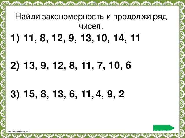 Найди закономерность и продолжи ряд чисел. 11, 8, 12, 9, 13, 1) 10, 14, 11 13, 9, 12, 8, 11, 2) 7, 10, 6 15, 8, 13, 6, 11, 3) 4, 9, 2 http://linda6035.ucoz.ru/ По щелчку 1) /или 2), 3)/– ряд чисел появляется