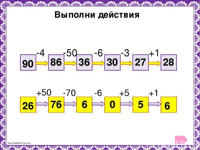 Выполни действия 90 28 -4 -50 -6 -3 +1 86 36 30 27 26 6 +50 -70 -6 +5 +1 76 6 0 5 http://linda6035.ucoz.ru/