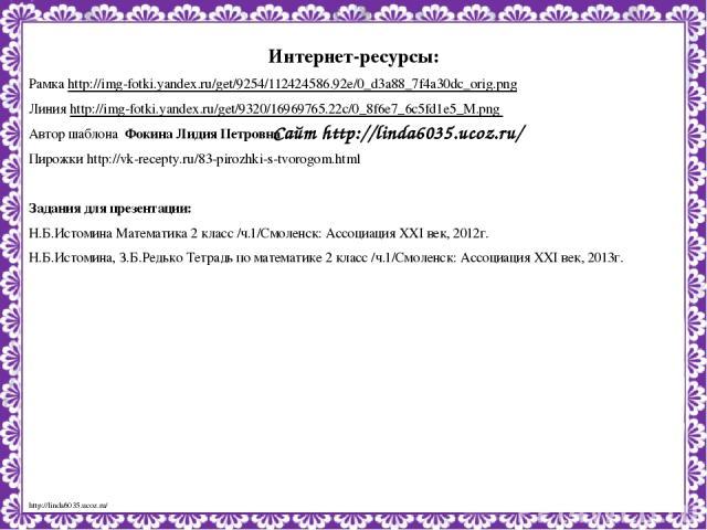 Сайт http://linda6035.ucoz.ru/ Интернет-ресурсы: Рамка http://img-fotki.yandex.ru/get/9254/112424586.92e/0_d3a88_7f4a30dc_orig.png Линия http://img-fotki.yandex.ru/get/9320/16969765.22c/0_8f6e7_6c5fd1e5_M.png Автор шаблона Фокина Лидия Петровна Пиро…