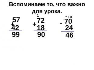 Вспоминаем то, что важно для урока. 57 42 + + 72 18 70 - 24 99 90 46 1 10 .