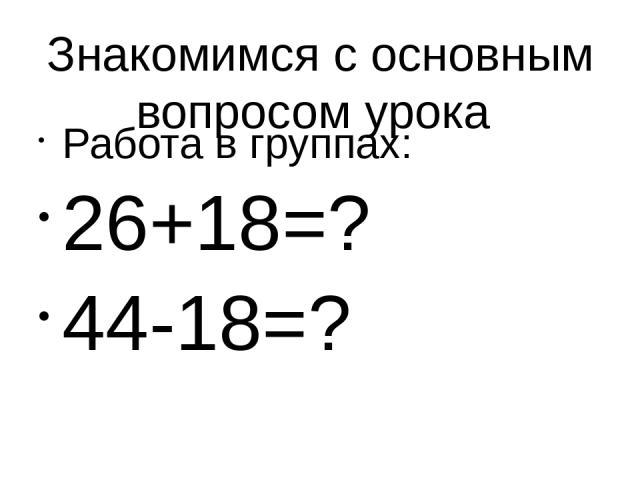 Знакомимся с основным вопросом урока Работа в группах: 26+18=? 44-18=?