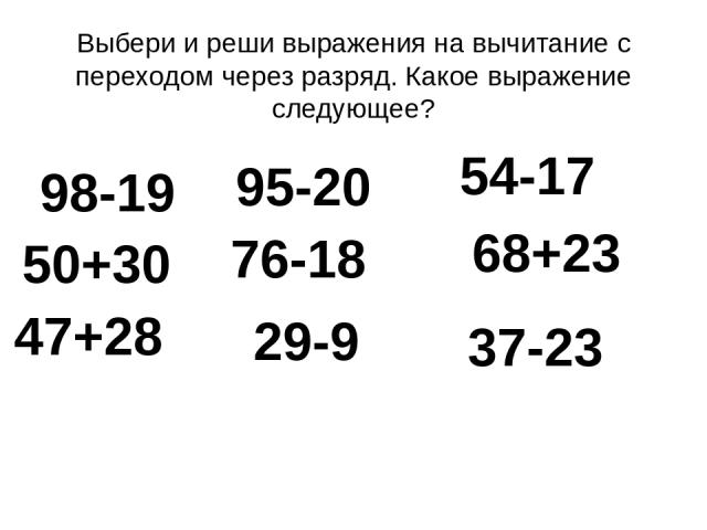 Выбери и реши выражения на вычитание с переходом через разряд. Какое выражение следующее? 98-19 50+30 95-20 76-18 54-17 68+23 47+28 29-9 37-23