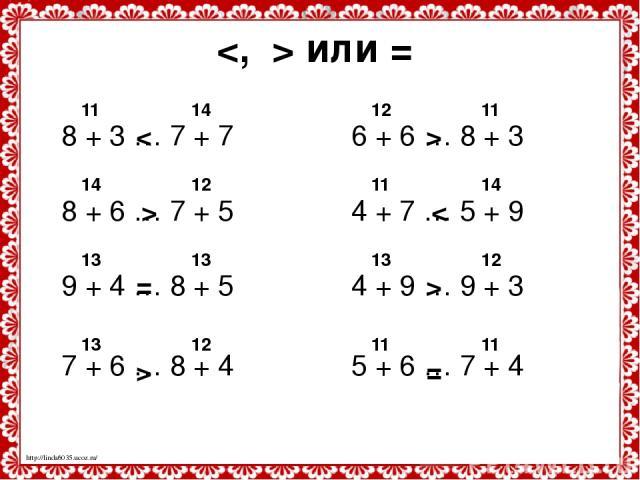 или = 8 + 3 … 7 + 7 8 + 6 … 7 + 5 9 + 4 … 8 + 5 7 + 6 … 8 + 4 11 14 < 14 12 > 13 13 = 13 12 > 6 + 6 … 8 + 3 4 + 7 … 5 + 9 4 + 9 … 9 + 3 5 + 6 … 7 + 4 12 11 > 11 14 < 13 12 > 11 11 = http://linda6035.ucoz.ru/