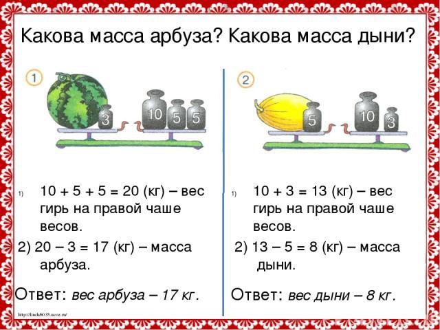Какова масса арбуза? Какова масса дыни? 10 + 5 + 5 = 20 (кг) – вес гирь на правой чаше весов. 2) 20 – 3 = 17 (кг) – масса арбуза. 10 + 3 = 13 (кг) – вес гирь на правой чаше весов. 2) 13 – 5 = 8 (кг) – масса дыни. Ответ: вес арбуза – 17 кг. Ответ: ве…