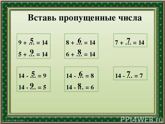 Вставь пропущенные числа 9 + … = 14 5 + … = 14 8 + … = 14 6 + … = 14 7 + … = 14 14 - … = 9 14 - … = 5 14 - … = 8 14 - … = 6 14 - … = 7 5 9 5 9 6 8 6 8 7 7