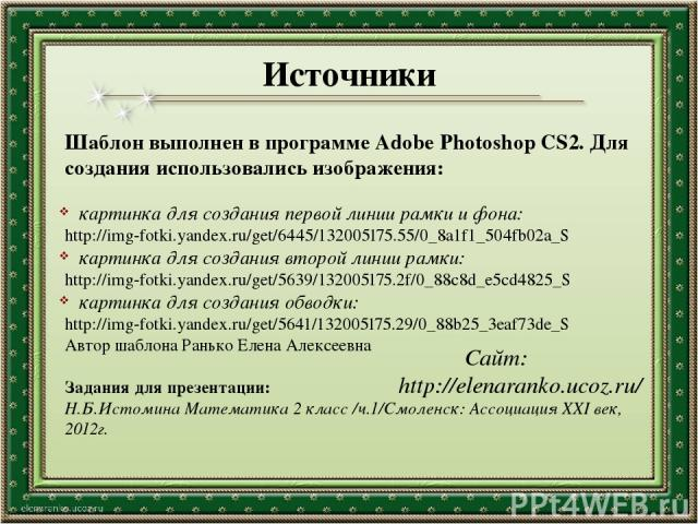 Источники Шаблон выполнен в программе Adobe Photoshop CS2. Для создания использовались изображения: картинка для создания первой линии рамки и фона: http://img-fotki.yandex.ru/get/6445/132005175.55/0_8a1f1_504fb02a_S картинка для создания второй лин…
