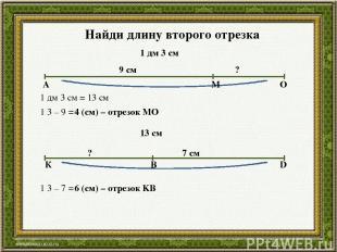 Найди длину второго отрезка 1 дм 3 см 9 см ? А М О 1 дм 3 см = 13 см 1 3 – 9 = 4