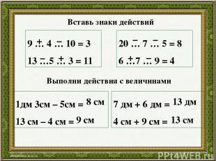 9 … 4 … 10 = 3 13 …5 … 3 = 11 20 … 7 … 5 = 8 6 …7 … 9 = 4 + – – + – – + – 1дм 3с