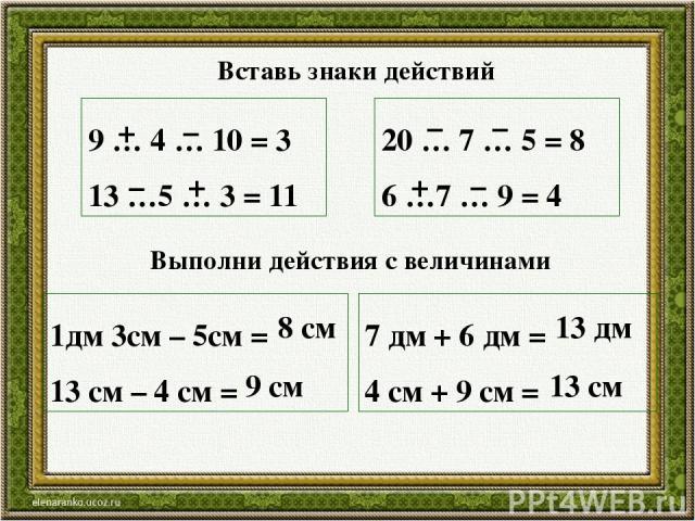 9 … 4 … 10 = 3 13 …5 … 3 = 11 20 … 7 … 5 = 8 6 …7 … 9 = 4 + – – + – – + – 1дм 3см – 5см = 13 см – 4 см = 7 дм + 6 дм = 4 см + 9 см = 8 см 9 см 13 дм 13 см Вставь знаки действий Выполни действия с величинами