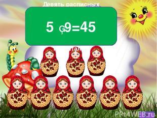 Девять расписных матрёшек, В каждой пять дочурок- крошек. Если бы все рядом вста