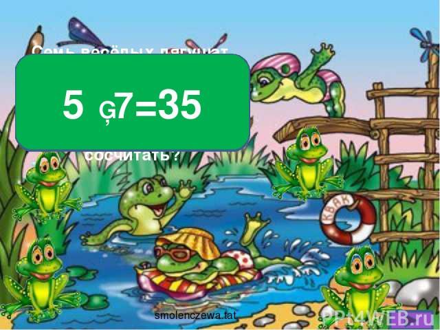 Семь весёлых лягушат Комаров ловили. Каждый съел уже по пять. Как же всех их сосчитать? 5 ▪ 7=35 smolenczewа.tat
