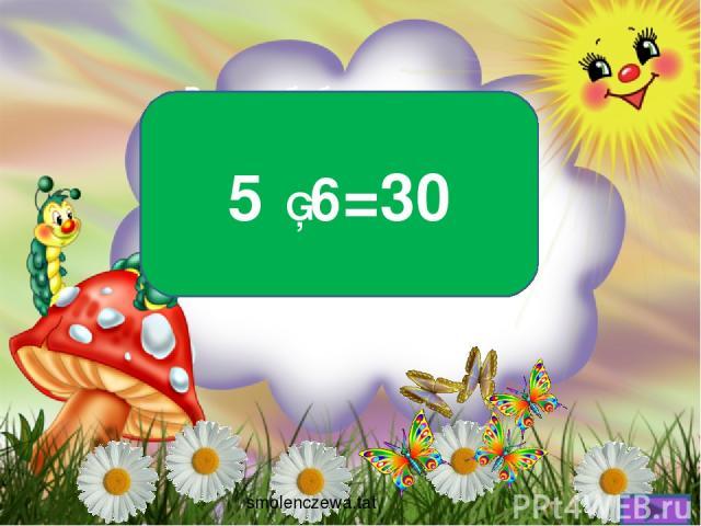 В поле бабочки летали Лепестки цветов считали На одном цветке их пять. Сможете вы сосчитать, Сколько будет лепестков, Если шесть всего цветков? 5 ▪ 6=30 smolenczewа.tat