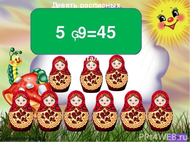 Девять расписных матрёшек, В каждой пять дочурок- крошек. Если бы все рядом встали, Сколько б вы их насчитали? 5 ▪ 9=45 smolenczewа.tat