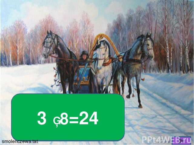 Полубуйтесь-ка вы сами Мчится тройка с бубенцами Сосчитать коней попросим, Если троек восемь 3 ▪ 8=24 smolenczewа.tat