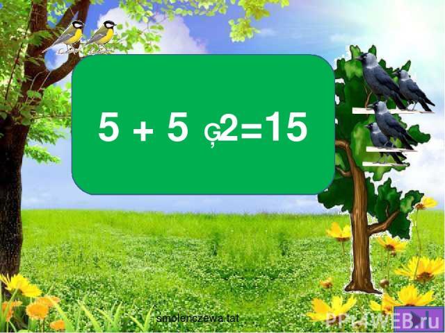 На деревьях дружно в ряд Птички разные сидят: Пять синичек прилетели, Вдвое больше галчат сели. Посчитай поскорей Сколько птиц там теперь? 5 + 5 ▪ 2=15 smolenczewа.tat