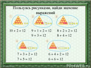 Пользуясь рисунками, найди значение выражений 10 + 2 = 12 9 + 1 + 2 = 12 9 + 3 =