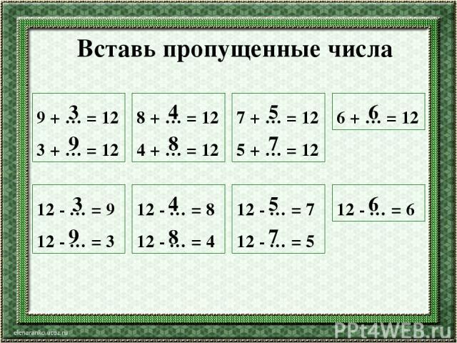 Вставь пропущенные числа 9 + … = 12 3 + … = 12 8 + … = 12 4 + … = 12 7 + … = 12 5 + … = 12 6 + … = 12 12 - … = 9 12 - … = 3 12 - … = 8 12 - … = 4 12 - … = 7 12 - … = 5 12 - … = 6 3 9 3 9 4 8 4 8 5 7 5 7 6 6