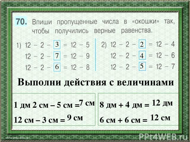 3 7 6 2 4 5 Выполни действия с величинами 1 дм 2 см – 5 см = 12 см – 3 см = 8 дм + 4 дм = 6 см + 6 см = 7 см 9 см 12 дм 12 см