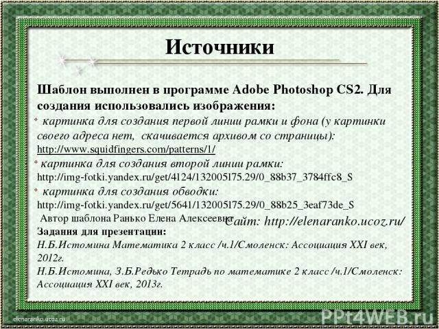 Источники Шаблон выполнен в программе Adobe Photoshop CS2. Для создания использовались изображения: картинка для создания первой линии рамки и фона (у картинки своего адреса нет, скачивается архивом со страницы): http://www.squidfingers.com/patterns…