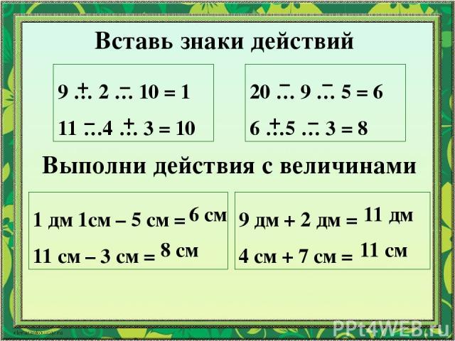 Вставь знаки действий 9 … 2 … 10 = 1 11 …4 … 3 = 10 20 … 9 … 5 = 6 6 …5 … 3 = 8 + – – + – – + – Выполни действия с величинами 1 дм 1см – 5 см = 11 см – 3 см = 9 дм + 2 дм = 4 см + 7 см = 6 см 8 см 11 дм 11 см