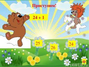 24 + 1 25 26 24 Приступим!