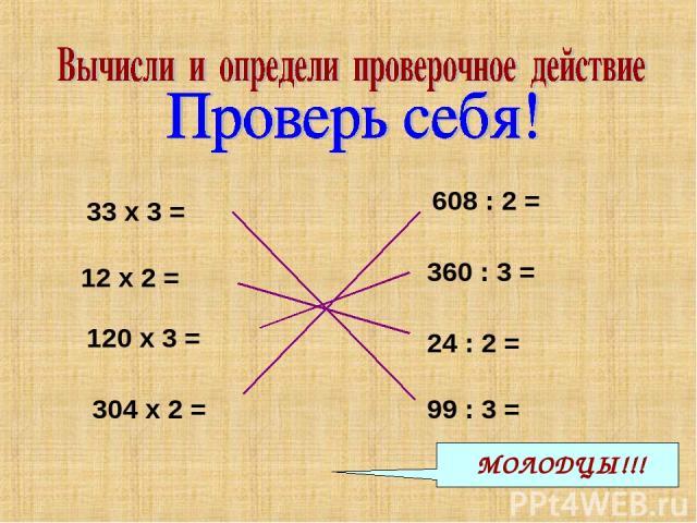33 х 3 = 120 х 3 = 360 : 3 = 12 х 2 = 24 : 2 = 608 : 2 = 99 : 3 = 304 х 2 = 360 12 33 99 304 24 120 608 МОЛОДЦЫ!!!