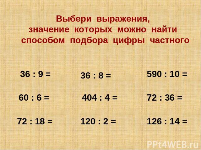36 : 9 = 36 : 8 = 404 : 4 = 120 : 2 = 126 : 14 = 60 : 6 = 72 : 18 = 72 : 36 = 590 : 10 = Выбери выражения, значение которых можно найти способом подбора цифры частного 4 9 2