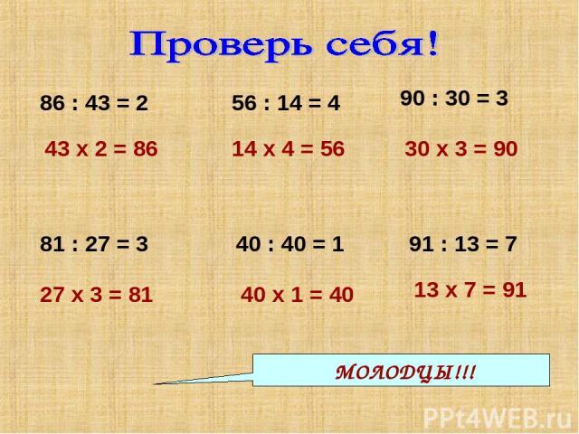86 : 43 = 2 43 х 2 = 86 56 : 14 = 4 90 : 30 = 3 14 х 4 = 56 30 х 3 = 90 81 : 27 = 3 27 х 3 = 81 40 х 1 = 40 13 х 7 = 91 40 : 40 = 1 91 : 13 = 7 МОЛОДЦЫ!!!