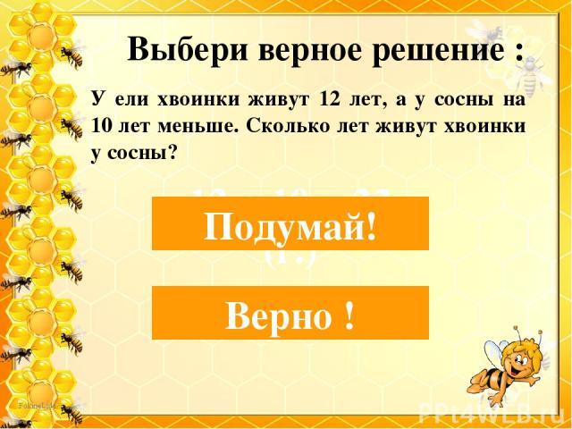 Выбери верное решение : 12-10=2 (г.) Верно ! 12 + 10 = 22 (г.) Подумай! У ели хвоинки живут 12 лет, а у сосны на 10 лет меньше. Сколько лет живут хвоинки у сосны?