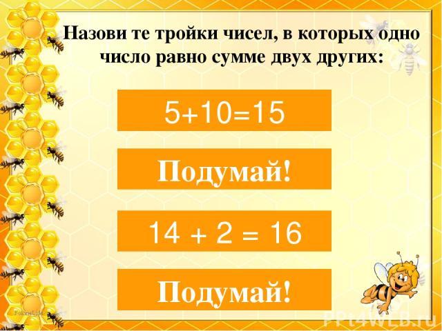 Назови те тройки чисел, в которых одно число равно сумме двух других: 5, 10, 15 5+10=15 3, 19, 10 Подумай! 16, 14, 2 14 + 2 = 16 10, 10, 8 Подумай!