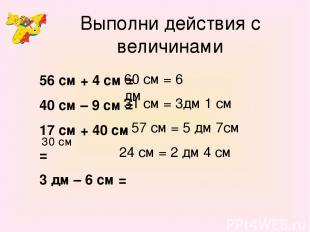 Выполни действия с величинами 56 см + 4 см = 40 см – 9 см = 17 см + 40 см = 3 дм