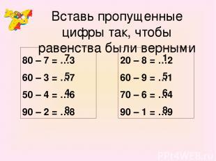 Вставь пропущенные цифры так, чтобы равенства были верными 80 – 7 = …3 60 – 3 =