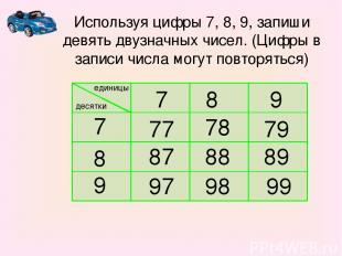 единицы десятки 7 8 9 7 8 9 77 78 79 87 88 89 97 98 99 Используя цифры 7, 8, 9,