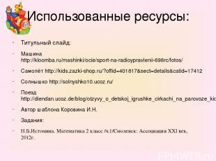 Использованные ресурсы: Титульный слайд: Машина http://kloomba.ru/mashinki/ocie/