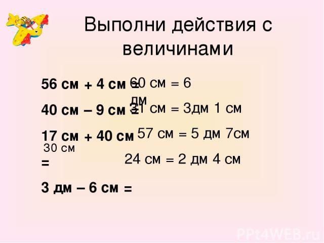 Выполни действия с величинами 56 см + 4 см = 40 см – 9 см = 17 см + 40 см = 3 дм – 6 см = 60 см = 6 дм 31 см = 3дм 1 см 57 см = 5 дм 7см 30 см 24 см = 2 дм 4 см