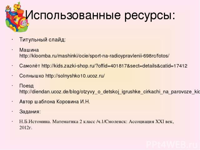 Использованные ресурсы: Титульный слайд: Машина http://kloomba.ru/mashinki/ocie/sport-na-radioypravlenii-698rc/fotos/ Самолёт http://kids.zazki-shop.ru/?offid=401817&sect=details&catid=17412 Солнышко http://solnyshko10.ucoz.ru/ Поезд http://diendan.…