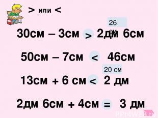 > или < 30см – 3см 2дм 6см 26 см > 50см – 7см 46см < 13см + 6 см 2 дм 20 см < 2д
